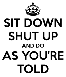 sit-down-shut-up-and-do-as-you-re-told